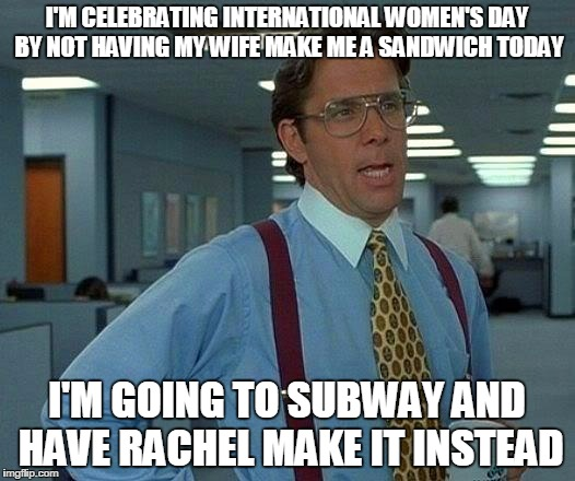Funny International Women S Day Memes : That would be great meme imgflip