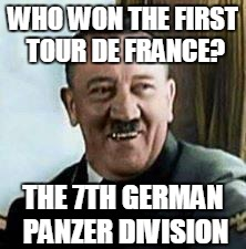 laughing hitler | WHO WON THE FIRST TOUR DE FRANCE? THE 7TH GERMAN PANZER DIVISION | image tagged in laughing hitler | made w/ Imgflip meme maker