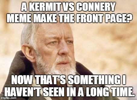 A KERMIT VS CONNERY MEME MAKE THE FRONT PAGE? NOW THAT'S SOMETHING I HAVEN'T SEEN IN A LONG TIME. | made w/ Imgflip meme maker