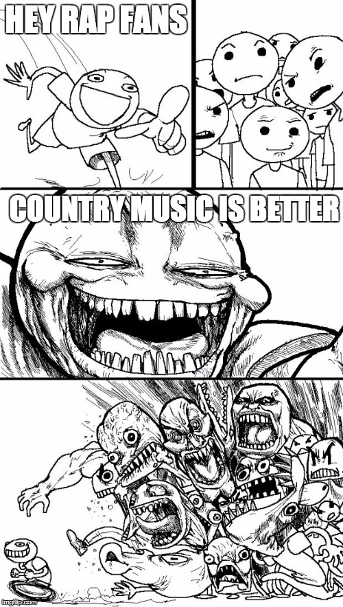 Hey Internet | HEY RAP FANS COUNTRY MUSIC IS BETTER | image tagged in memes,hey internet | made w/ Imgflip meme maker