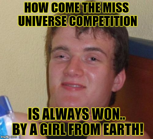 10 Guy Meme | HOW COME THE MISS UNIVERSE COMPETITION IS ALWAYS WON.. BY A GIRL FROM EARTH! | image tagged in memes,10 guy | made w/ Imgflip meme maker