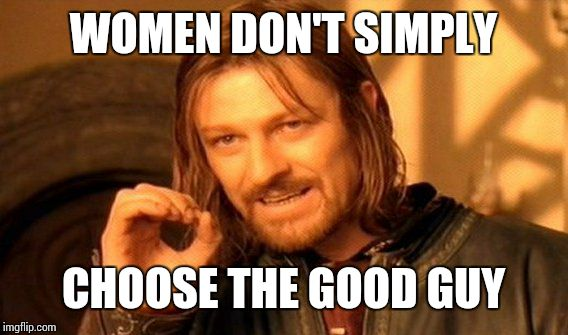 One Does Not Simply Meme | WOMEN DON'T SIMPLY CHOOSE THE GOOD GUY | image tagged in memes,one does not simply | made w/ Imgflip meme maker