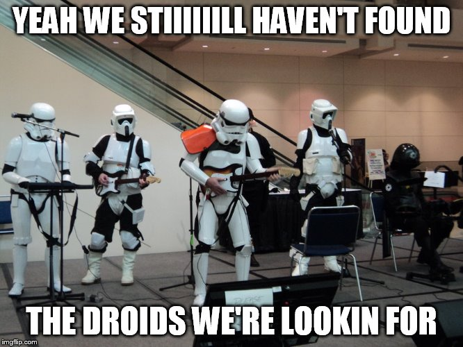 YEAH WE STIIIIIILL HAVEN'T FOUND THE DROIDS WE'RE LOOKIN FOR | made w/ Imgflip meme maker