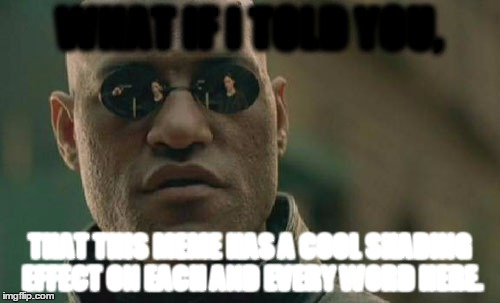 Wonder If You Can Read It. If You Can, Then You Get An Award! | WHAT IF I TOLD YOU, THAT THIS MEME HAS A COOL SHADING EFFECT ON EACH AND EVERY WORD HERE. | image tagged in memes,matrix morpheus,what if i told you,funny | made w/ Imgflip meme maker