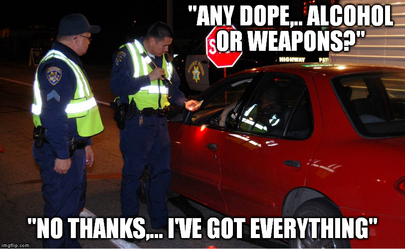 "what we would like to say at a check point | ""ANY DOPE,.. ALCOHOL OR WEAPONS?"" ""NO THANKS,... I'VE GOT EVERYTHING"" 
