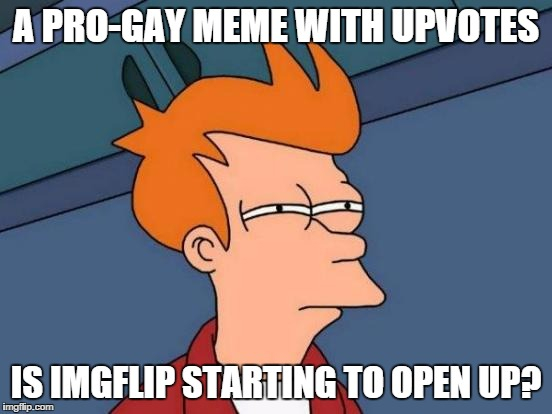 Futurama Fry Meme | A PRO-GAY MEME WITH UPVOTES IS IMGFLIP STARTING TO OPEN UP? | image tagged in memes,futurama fry | made w/ Imgflip meme maker