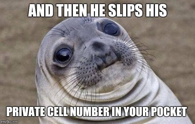 Awkward Moment Sealion Meme | AND THEN HE SLIPS HIS PRIVATE CELL NUMBER IN YOUR POCKET | image tagged in memes,awkward moment sealion | made w/ Imgflip meme maker