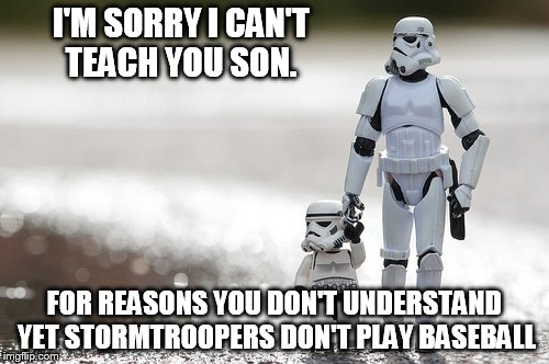 I'M SORRY I CAN'T TEACH YOU SON. FOR REASONS YOU DON'T UNDERSTAND YET STORMTROOPERS DON'T PLAY BASEBALL | made w/ Imgflip meme maker