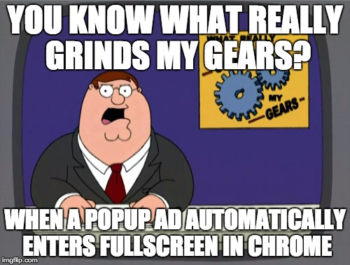 Peter Griffin News Meme | YOU KNOW WHAT REALLY GRINDS MY GEARS? WHEN A POPUP AD AUTOMATICALLY ENTERS FULLSCREEN IN CHROME | image tagged in memes,peter griffin news,AdviceAnimals | made w/ Imgflip meme maker