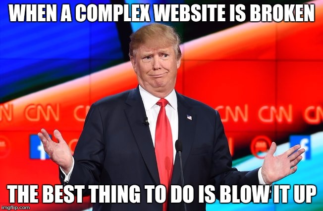 Donald Trump Confused | WHEN A COMPLEX WEBSITE IS BROKEN THE BEST THING TO DO IS BLOW IT UP | image tagged in donald trump confused | made w/ Imgflip meme maker