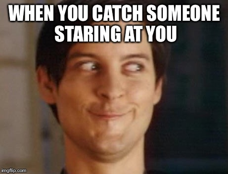 Spiderman Peter Parker Meme |  WHEN YOU CATCH SOMEONE STARING AT YOU | image tagged in memes,spiderman peter parker | made w/ Imgflip meme maker