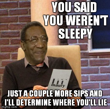 YOU SAID YOU WEREN'T SLEEPY JUST A COUPLE MORE SIPS AND I'LL DETERMINE WHERE YOU'LL LIE | made w/ Imgflip meme maker