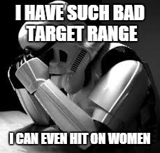 Crying stormtrooper | I HAVE SUCH BAD TARGET RANGE I CAN EVEN HIT ON WOMEN | image tagged in crying stormtrooper | made w/ Imgflip meme maker