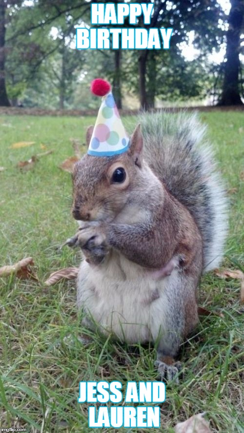 Super Birthday Squirrel |  HAPPY BIRTHDAY; JESS AND LAUREN | image tagged in memes,super birthday squirrel | made w/ Imgflip meme maker