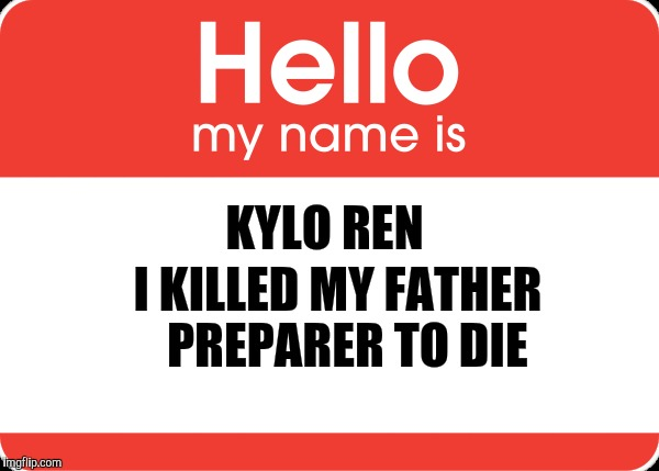 Hello my name is kylo Ren | KYLO REN I KILLED MY FATHER PREPARER TO DIE | image tagged in kylo ren,inigo montoya,hello my name is,star warthe force awakens,the princess bride | made w/ Imgflip meme maker
