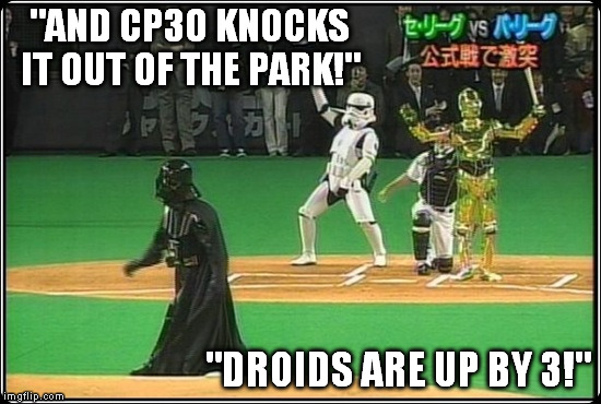 """AND CP3O KNOCKS IT OUT OF THE PARK!"" ""DROIDS ARE UP BY 3!"" 