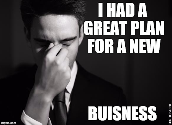 I HAD A GREAT PLAN FOR A NEW BUISNESS | image tagged in stressed at work | made w/ Imgflip meme maker