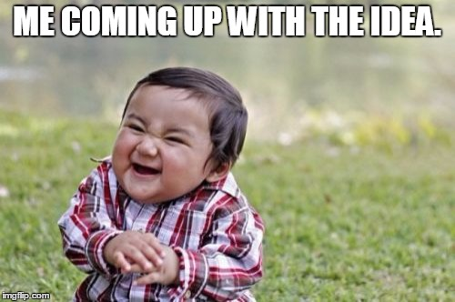 Evil Toddler Meme | ME COMING UP WITH THE IDEA. | image tagged in memes,evil toddler | made w/ Imgflip meme maker