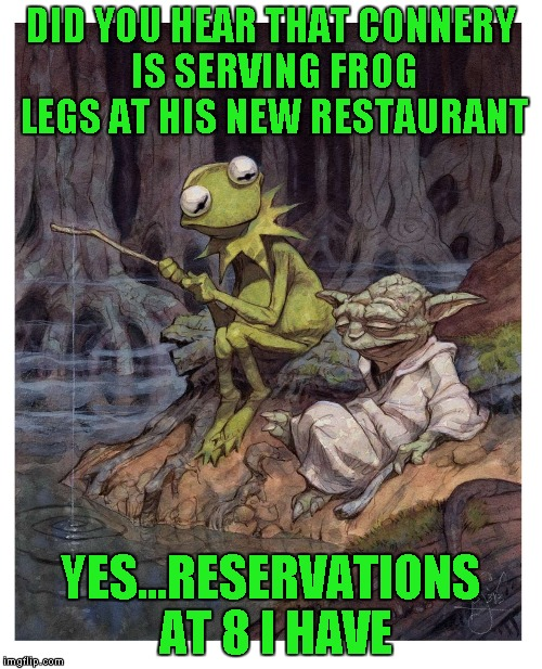 DID YOU HEAR THAT CONNERY IS SERVING FROG LEGS AT HIS NEW RESTAURANT YES...RESERVATIONS AT 8 I HAVE | made w/ Imgflip meme maker