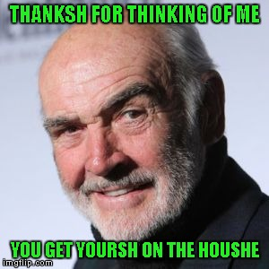 THANKSH FOR THINKING OF ME YOU GET YOURSH ON THE HOUSHE | made w/ Imgflip meme maker