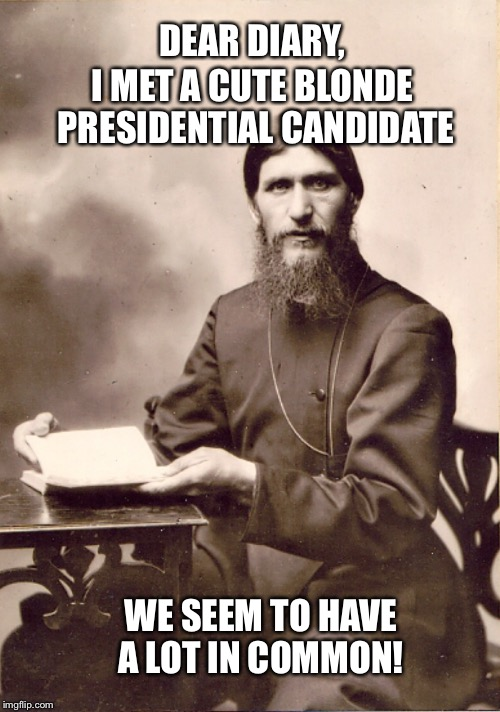RASPUTIN'S DIARY | DEAR DIARY, WE SEEM TO HAVE A LOT IN COMMON! I MET A CUTE BLONDE PRESIDENTIAL CANDIDATE | image tagged in rasputin's diary | made w/ Imgflip meme maker