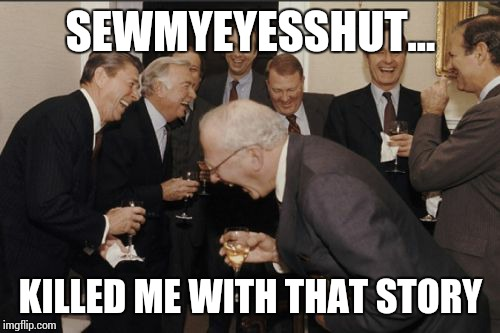 Laughing Men In Suits Meme | SEWMYEYESSHUT... KILLED ME WITH THAT STORY | image tagged in memes,laughing men in suits | made w/ Imgflip meme maker