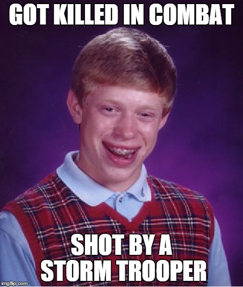 Rebel BL Brian at war. | GOT KILLED IN COMBAT SHOT BY A STORM TROOPER | image tagged in memes,bad luck brian,star wars,stormtrooper | made w/ Imgflip meme maker