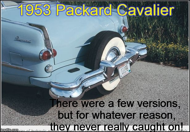 1953 Packard Cavalier There were a few versions, but for whatever reason, they never really caught on! | made w/ Imgflip meme maker