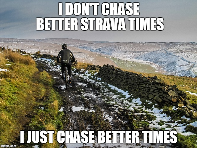 Chase better times | I DON'T CHASE BETTER STRAVA TIMES I JUST CHASE BETTER TIMES | image tagged in cycling,mtb,mountain biking,mountain bike,strava,memes | made w/ Imgflip meme maker