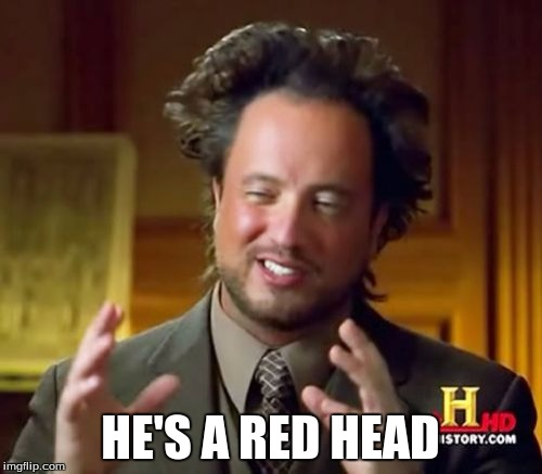 Ancient Aliens Meme | HE'S A RED HEAD | image tagged in memes,ancient aliens | made w/ Imgflip meme maker