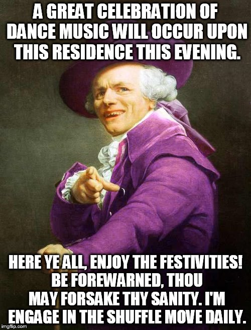 Joseph Ducreux On Da Purp | A GREAT CELEBRATION OF DANCE MUSIC WILL OCCUR UPON THIS RESIDENCE THIS EVENING. HERE YE ALL, ENJOY THE FESTIVITIES! BE FOREWARNED, THOU MAY  | image tagged in joseph ducreux on da purp | made w/ Imgflip meme maker