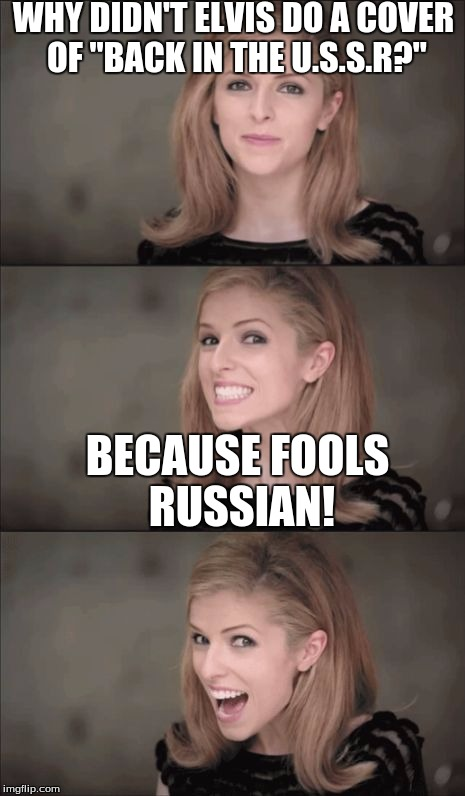 "I've joined the Bad Pun Anna Train. | WHY DIDN'T ELVIS DO A COVER OF ""BACK IN THE U.S.S.R?"" BECAUSE FOOLS RUSSIAN! 