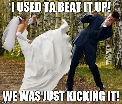 Angry Bride | I USED TA BEAT IT UP! WE WAS JUST KICKING IT! | image tagged in memes,angry bride | made w/ Imgflip meme maker
