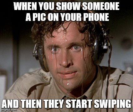 We all have that friend... | WHEN YOU SHOW SOMEONE A PIC ON YOUR PHONE AND THEN THEY START SWIPING | image tagged in memes,funny,sweaty,pictures | made w/ Imgflip meme maker