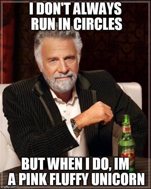 The Most Interesting Man In The World Meme | I DON'T ALWAYS RUN IN CIRCLES BUT WHEN I DO, IM A PINK FLUFFY UNICORN | image tagged in memes,the most interesting man in the world | made w/ Imgflip meme maker
