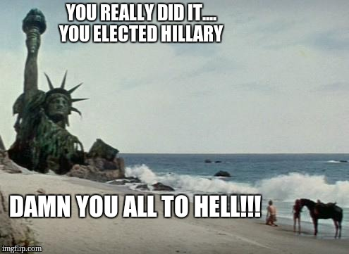 Charlton Heston Planet of the Apes | YOU REALLY DID IT....                       YOU ELECTED HILLARY DAMN YOU ALL TO HELL!!! | image tagged in charlton heston planet of the apes | made w/ Imgflip meme maker