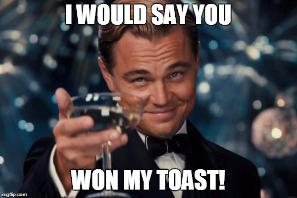 Leonardo Dicaprio Cheers Meme | I WOULD SAY YOU WON MY TOAST! | image tagged in memes,leonardo dicaprio cheers | made w/ Imgflip meme maker