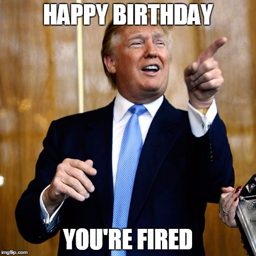 Donal Trump Birthday |  HAPPY BIRTHDAY; YOU'RE FIRED | image tagged in donal trump birthday | made w/ Imgflip meme maker