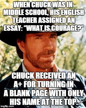 "School grades with Chuck Norris | WHEN CHUCK WAS IN MIDDLE SCHOOL, HIS ENGLISH TEACHER ASSIGNED AN ESSAY: ""WHAT IS COURAGE?"" CHUCK RECEIVED AN A+ FOR TURNING IN A BLANK PAGE  