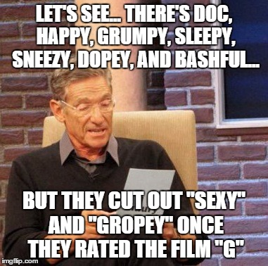 "Maury Lie Detector Meme | LET'S SEE... THERE'S DOC, HAPPY, GRUMPY, SLEEPY, SNEEZY, DOPEY, AND BASHFUL... BUT THEY CUT OUT ""SEXY"" AND ""GROPEY"" ONCE THEY RATED THE FILM 