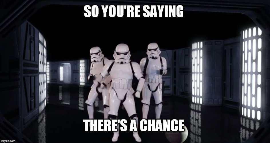 Dancing Stormtroopers | SO YOU'RE SAYING THERE'S A CHANCE | image tagged in dancing stormtroopers | made w/ Imgflip meme maker