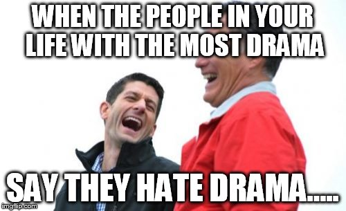Romney And Ryan | WHEN THE PEOPLE IN YOUR LIFE WITH THE MOST DRAMA SAY THEY HATE DRAMA..... | image tagged in memes,romney and ryan | made w/ Imgflip meme maker