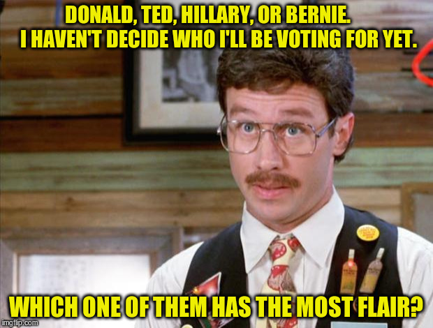 candidates with flair |  DONALD, TED, HILLARY, OR BERNIE.     I HAVEN'T DECIDE WHO I'LL BE VOTING FOR YET. WHICH ONE OF THEM HAS THE MOST FLAIR? | image tagged in office space mike judge,voting,election,flair,candidates,presidential candidates | made w/ Imgflip meme maker