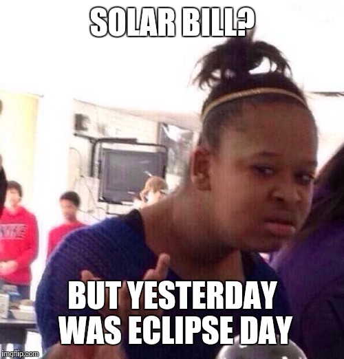 Black Girl Wat Meme | SOLAR BILL? BUT YESTERDAY WAS ECLIPSE DAY | image tagged in memes,black girl wat | made w/ Imgflip meme maker