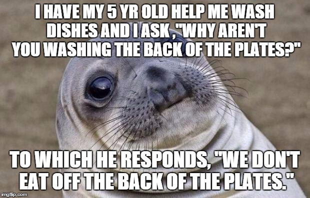 "Can't Argue With That Logic | I HAVE MY 5 YR OLD HELP ME WASH DISHES AND I ASK ,""WHY AREN'T YOU WASHING THE BACK OF THE PLATES?"" TO WHICH HE RESPONDS, ""WE DON'T EAT OFF T 