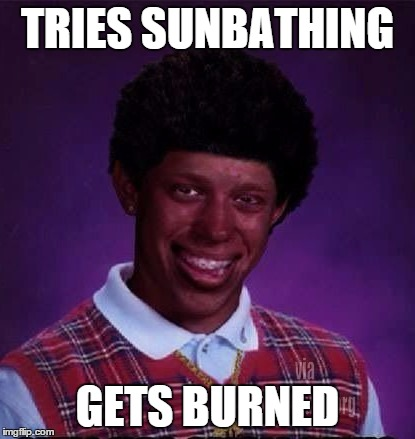 Black Luck Brian | TRIES SUNBATHING GETS BURNED | image tagged in black luck brian | made w/ Imgflip meme maker
