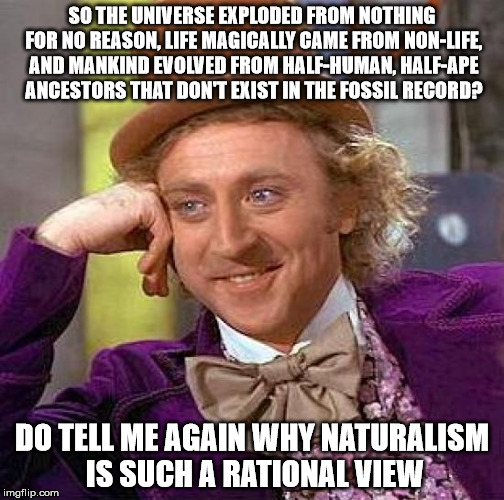 Atheist Logic |  SO THE UNIVERSE EXPLODED FROM NOTHING FOR NO REASON, LIFE MAGICALLY CAME FROM NON-LIFE, AND MANKIND EVOLVED FROM HALF-HUMAN, HALF-APE ANCESTORS THAT DON'T EXIST IN THE FOSSIL RECORD? DO TELL ME AGAIN WHY NATURALISM IS SUCH A RATIONAL VIEW | image tagged in memes,creepy condescending wonka | made w/ Imgflip meme maker