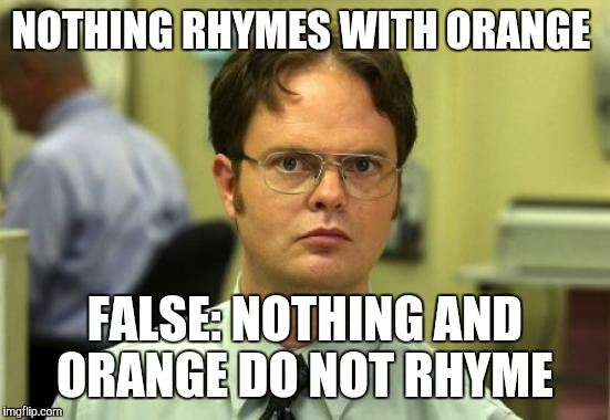 Hi guys how's your day | NOTHING RHYMES WITH ORANGE FALSE: NOTHING AND ORANGE DO NOT RHYME | image tagged in memes,dwight schrute | made w/ Imgflip meme maker