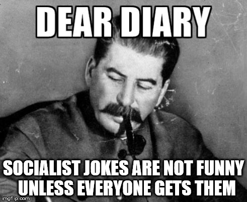 SOCIALIST JOKES ARE NOT FUNNY UNLESS EVERYONE GETS THEM | image tagged in dear diary,stalin | made w/ Imgflip meme maker