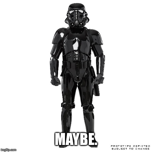 MAYBE. | image tagged in shadowtrooper | made w/ Imgflip meme maker